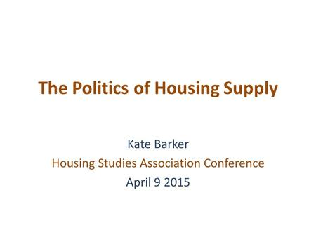 The Politics of Housing Supply Kate Barker Housing Studies Association Conference April 9 2015.