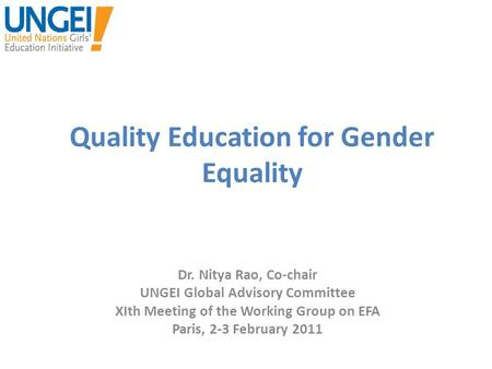 Quality Education for Gender Equality Dr. Nitya Rao, Co-chair UNGEI Global Advisory Committee XIth Meeting of the Working Group on EFA Paris, 2-3 February.