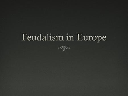 Start of FeudalismStart of Feudalism  Political Organization  Began due to:  Collapsing Central Authority  Low public revenue  Declining commerce.