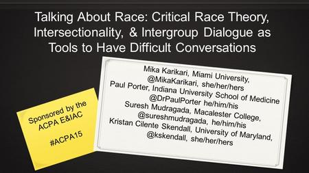 Talking About Race: Critical Race Theory, Intersectionality, & Intergroup Dialogue as Tools to Have Difficult Conversations Mika Karikari, Miami University,