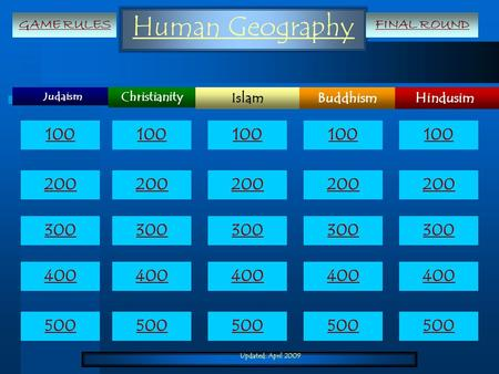 Updated: April 2009 Human Geography Judaism HindusimIslamBuddhism Christianity 100 200 300 400 500 100 200 300 400 500 GAME RULESFINAL ROUND.