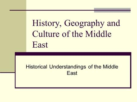 History, Geography and Culture of the Middle East Historical Understandings of the Middle East.