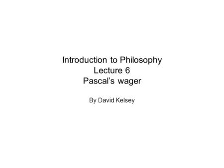 Introduction to Philosophy Lecture 6 Pascal's wager By David Kelsey.