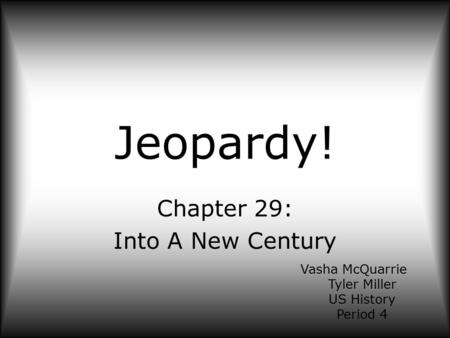 Jeopardy! Chapter 29: Into A New Century Vasha McQuarrie Tyler Miller US History Period 4.