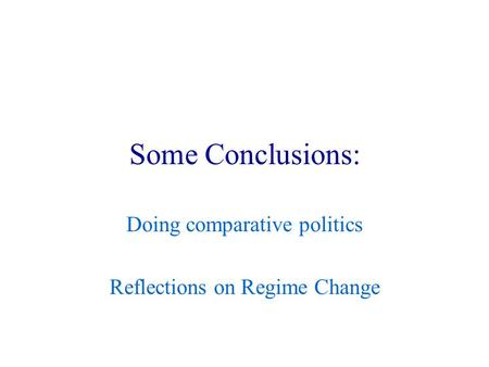 Some Conclusions: Doing comparative politics Reflections on Regime Change.