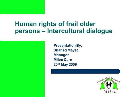 Human rights of frail older persons – Intercultural dialogue Presentation By: Shahed Mayet Manager Milen Care 25 th May 2009.