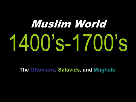 Muslim World 1400's-1700's The Ottomans, Safavids, and Mughals.