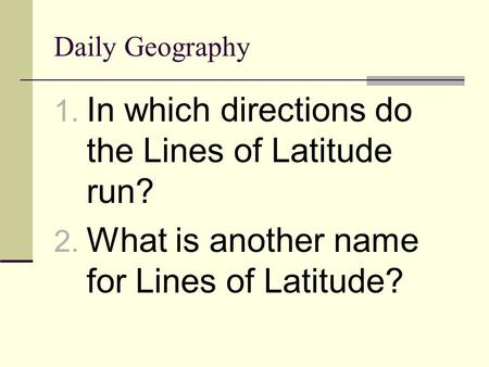 Daily Geography 1. In which directions do the Lines of Latitude run? 2. What is another name for Lines of Latitude?