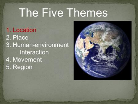 The Five Themes 1. Location 2. Place 3. Human-environment Interaction 4. Movement 5. Region.