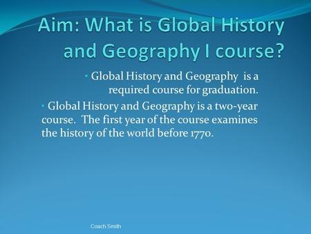 Global History and Geography is a required course for graduation. Global History and Geography is a two-year course. The first year of the course examines.