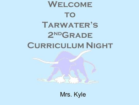 Welcome to Tarwater's 2 nd Grade Curriculum Night Mrs. Kyle.