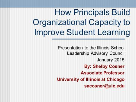 How Principals Build Organizational Capacity to Improve Student Learning Presentation to the Illinois School Leadership Advisory Council January 2015 By:
