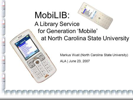 MobiLIB: A Library Service for Generation 'Mobile' at North Carolina State University Markus Wust (North Carolina State University) ALA | June 23, 2007.