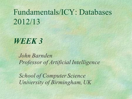 Fundamentals/ICY: Databases 2012/13 WEEK 3 John Barnden Professor of Artificial Intelligence School of Computer Science University of Birmingham, UK.