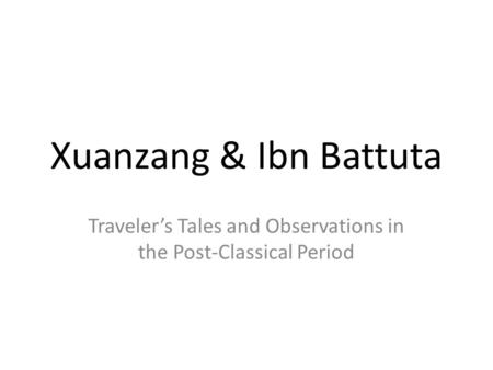 Xuanzang & Ibn Battuta Traveler's Tales and Observations in the Post-Classical Period.