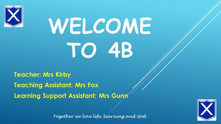 WELCOME TO 4B Teacher: Mrs Kirby Teaching Assistant: Mrs Fox Learning Support Assistant: Mrs Gunn Together we love life, learning and God.
