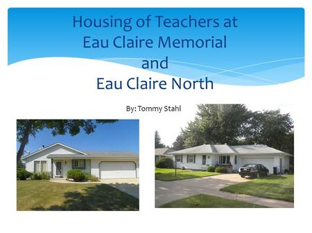Housing of Teachers at Eau Claire Memorial and Eau Claire North By: Tommy Stahl.
