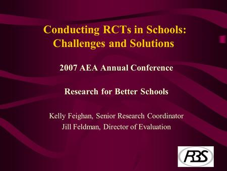 Conducting RCTs in Schools: Challenges and Solutions 2007 AEA Annual Conference Research for Better Schools Kelly Feighan, Senior Research Coordinator.