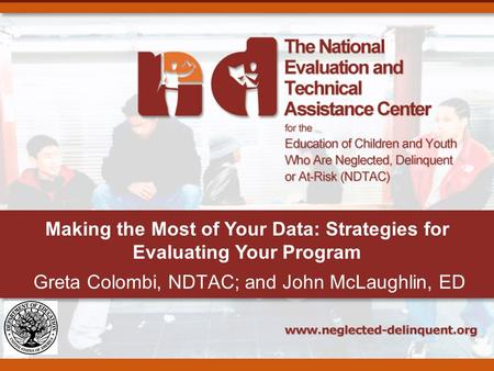 Making the Most of Your Data: Strategies for Evaluating Your Program Greta Colombi, NDTAC; and John McLaughlin, ED.
