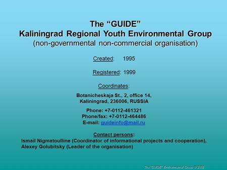"The ""GUIDE"" Kaliningrad Regional Youth Environmental Group (non-governmental non-commercial organisation) Created: 1995 Registered: 1999 Coordinates: Botanicheskaja."