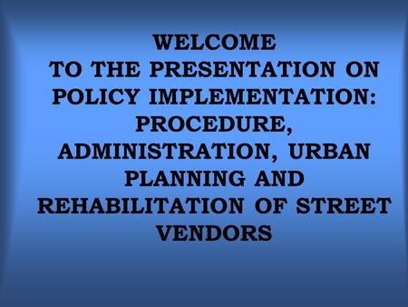WELCOME TO THE PRESENTATION ON POLICY IMPLEMENTATION: PROCEDURE, ADMINISTRATION, URBAN PLANNING AND REHABILITATION OF STREET VENDORS.