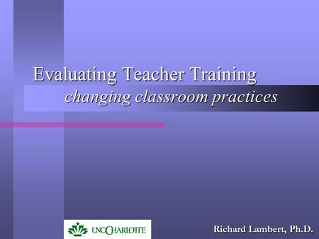 Evaluating Teacher Training changing classroom practices Richard Lambert, Ph.D.