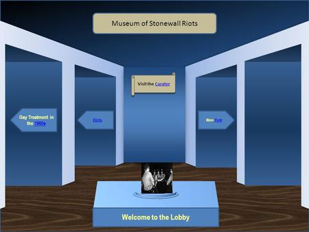 Museum Entrance Welcome to the Lobby Gay Treatment in the 1960s RiotsNew York Museum of Stonewall Riots Visit the Curator Visit the Curator Artifact 1.