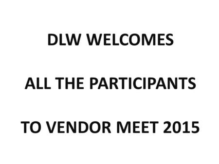 DLW WELCOMES ALL THE PARTICIPANTS TO VENDOR MEET 2015.