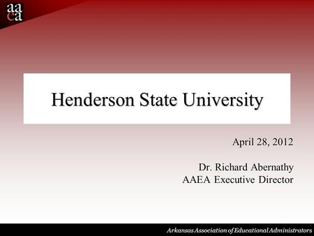 Arkansas Association of Educational Administrators Henderson State University April 28, 2012 Dr. Richard Abernathy AAEA Executive Director.