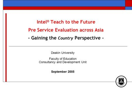 Intel ® Teach to the Future Pre Service Evaluation across Asia - Gaining the Country Perspective - Deakin University Faculty of Education Consultancy and.