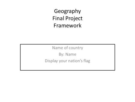 Geography Final Project Framework Name of country By: Name Display your nation's flag.