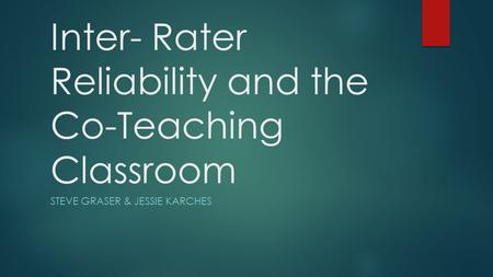 Inter- Rater Reliability and the Co-Teaching Classroom STEVE GRASER & JESSIE KARCHES.