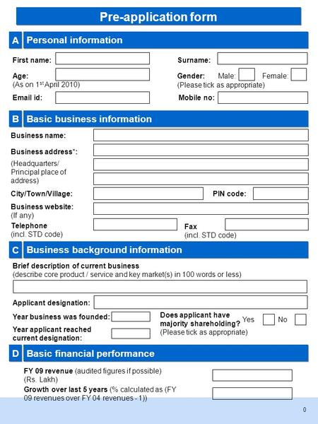 0 A A Personal information First name:Surname: Age: (As on 1 st April 2010) Gender: (Please tick as appropriate) Male:Female: B B Basic business information.
