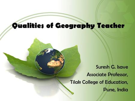 Qualities of Geography Teacher Suresh G. Isave Associate Professor, Tilak College of Education, Pune, India.