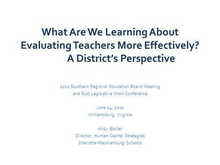 What Are We Learning About Evaluating Teachers More Effectively? A District's Perspective 2012 Southern Regional Education Board Meeting and 61st Legislative.