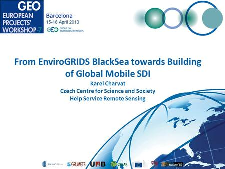 From EnviroGRIDS BlackSea towards Building of Global Mobile SDI Karel Charvat Czech Centre for Science and Society Help Service Remote Sensing.