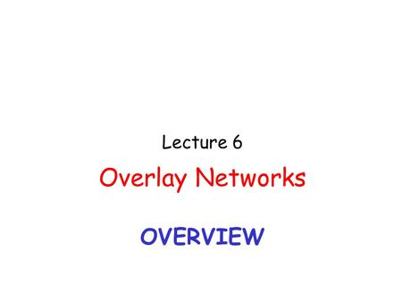 OVERVIEW Lecture 6 Overlay Networks. 2 Focus at the application level.