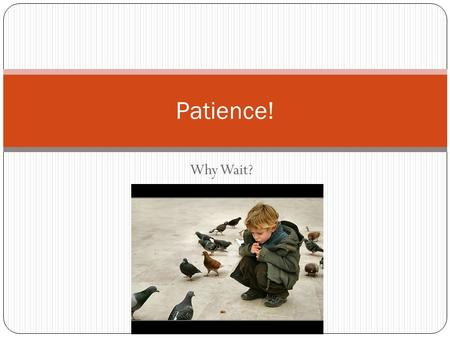 Why Wait? Patience!. Patience implies waiting. Patience is Difficult Waiting is not praised or welcomed (doesn't come natural for us, especially in this.