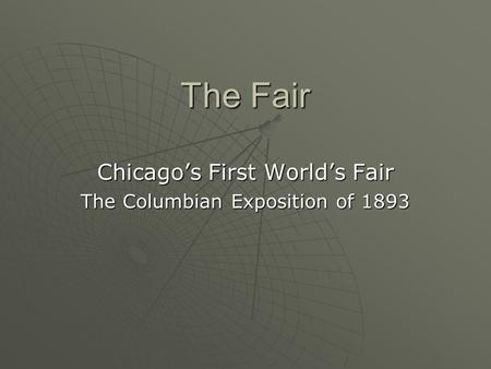 The Fair Chicago's First World's Fair The Columbian Exposition of 1893.