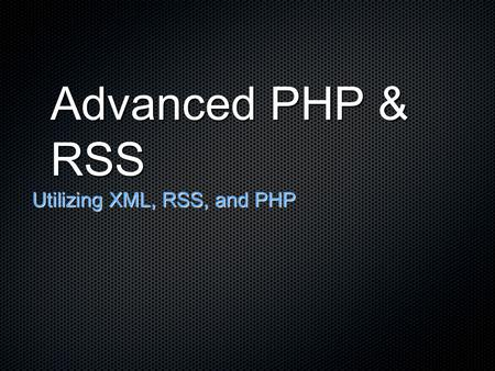Advanced PHP & RSS Utilizing XML, RSS, and PHP. XML (eXtensible Markup Language) XML is the language of all RSS feeds and subscriptions XML is basically.