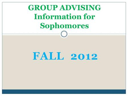 FALL 2012 GROUP ADVISING Information for Sophomores.