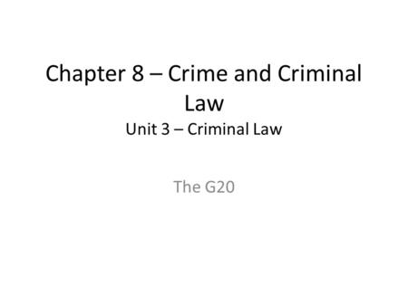 Chapter 8 – Crime and Criminal Law Unit 3 – Criminal Law The G20.