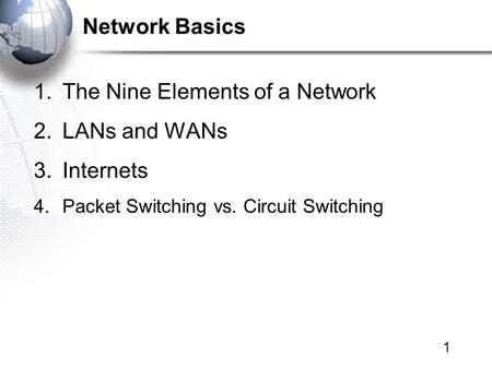 1 <strong>Network</strong> Basics 1.The Nine Elements of a <strong>Network</strong> 2.LANs and WANs 3.Internets 4.Packet <strong>Switching</strong> vs. Circuit <strong>Switching</strong>.