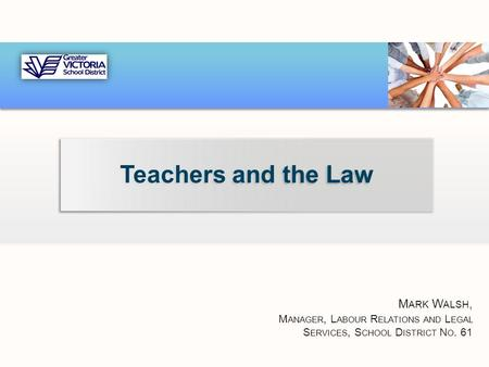 Teachers and the Law M ARK W ALSH, M ANAGER, L ABOUR R ELATIONS AND L EGAL S ERVICES, S CHOOL D ISTRICT N O. 61.
