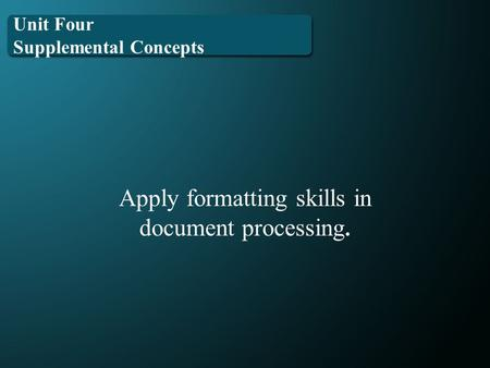 Unit Four Supplemental Concepts Apply formatting skills in document processing.