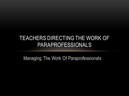 Managing The Work Of Paraprofessionals TEACHERS DIRECTING THE WORK OF PARAPROFESSIONALS.