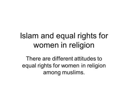 Islam and equal rights for women in religion There are different attitudes to equal rights for women in religion among muslims.