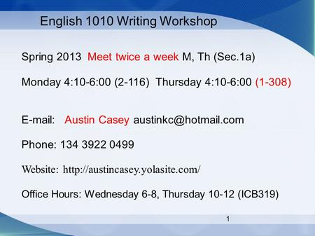 1 English 1010 Writing Workshop Spring 2013 Meet twice a week M, Th (Sec.1a) Monday 4:10-6:00 (2-116) Thursday 4:10-6:00 (1-308)   Austin Casey