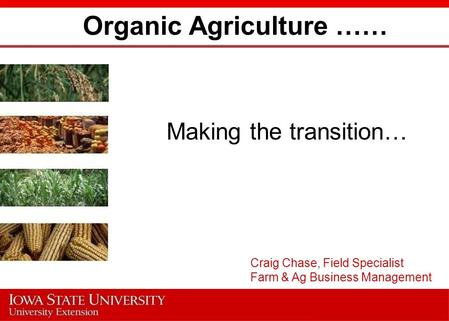 Organic Agriculture …… Making the transition… Craig Chase, Field Specialist Farm & Ag Business Management.