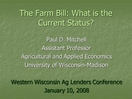 The Farm Bill: What is the Current Status? Paul D. Mitchell Assistant Professor Agricultural and Applied Economics University of Wisconsin-Madison Western.